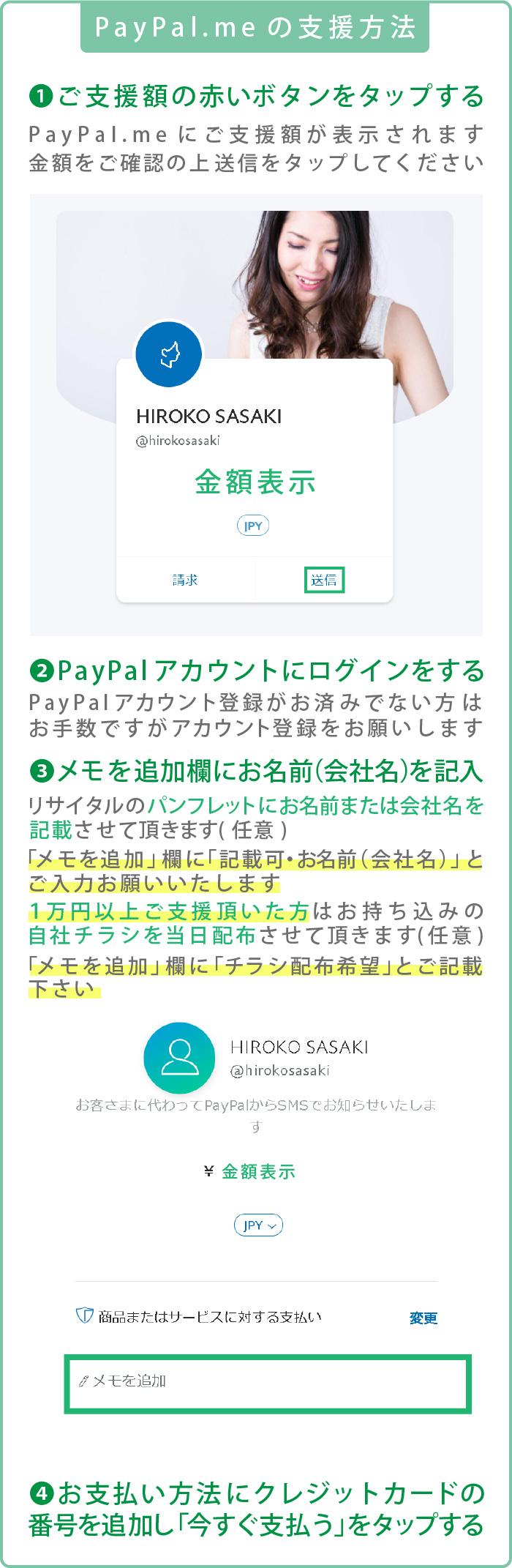 PayPal.meの支援方法 1,ご支援額の赤いボタンをタップする PayPal.meにご支援額が表示されます金額をご確認の上送信をタップしてください 2.PayPalアカウントにログインをする PayPalアカウント登録がお済みでない方はお手数ですがアカウント登録をお願いします 3.メモを追加欄にお名前(会社名)を記入 リサイタルのパンフレットにお名前または会社名を記載させて頂きます(任意) 「メモを追加」欄に「記載可・お名前(会社名)」とご入力お願いいたします 1万円以上ご支援頂いた方はお持ち込みの 自社チラシを当日配布させて頂きます「メモを追加」欄に「チラシ配布希望」とご記載下さい 4.お支払い方法にクレジットカードの番号を追加し「今すぐ支払う」をタップする